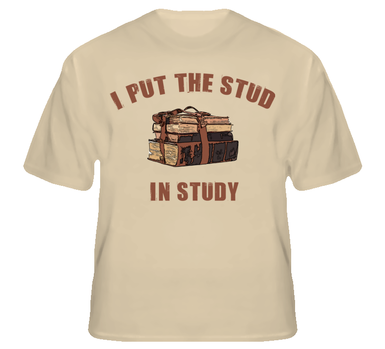 I Put The Stud In Study Funny Geek Nerd Glee T Shirt T shirt