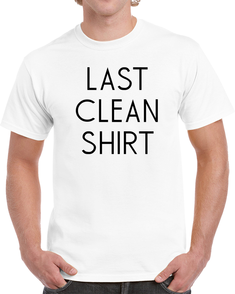Last Clean Shirt Funny Celebrity Worn Cool T Shirt
