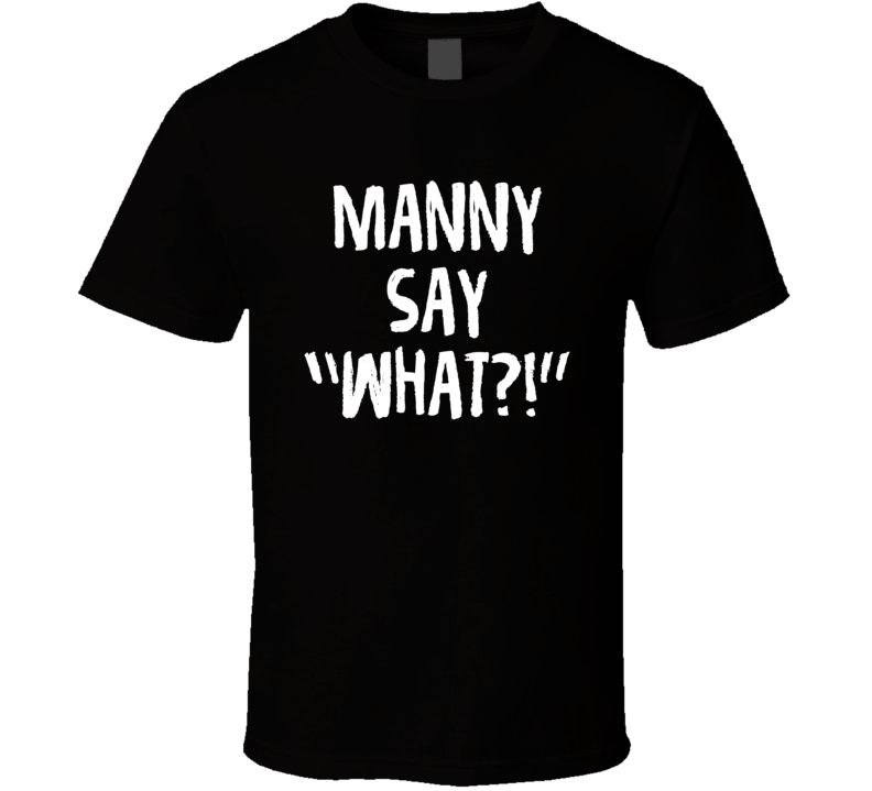 Manny Say What This Is Us Kevin Funny Tv Fan T Shirt