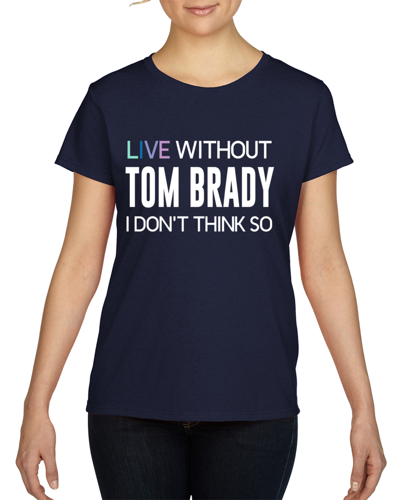 Live Without Tom Brady Funny Parody Football T Shirt